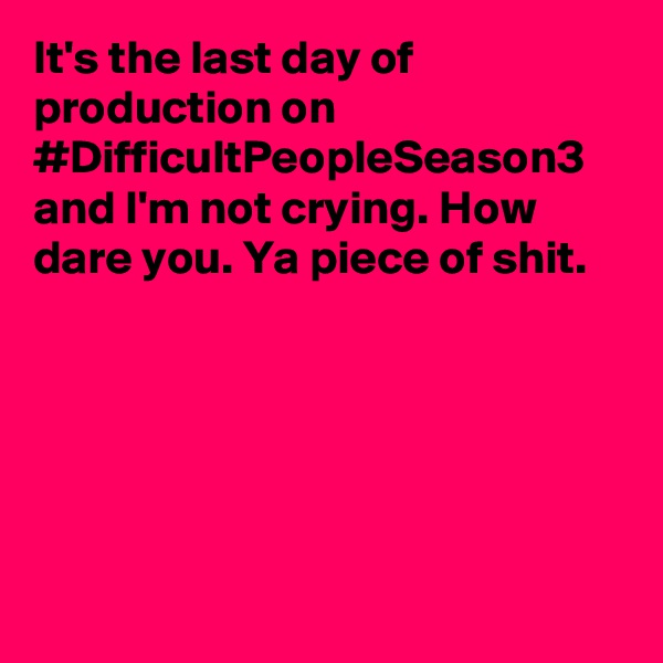 It's the last day of production on #DifficultPeopleSeason3 and I'm not crying. How dare you. Ya piece of shit.