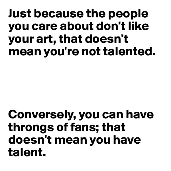 Just because the people you care about don't like your art, that doesn't mean you're not talented.      Conversely, you can have throngs of fans; that doesn't mean you have talent.