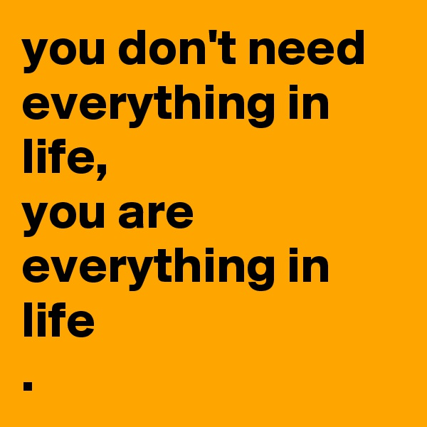 you don't need everything in life,  you are everything in life .
