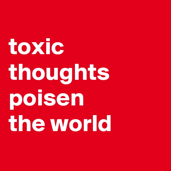 toxic thoughts poisen the world