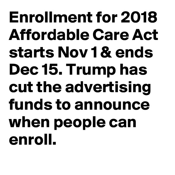 Enrollment for 2018 Affordable Care Act starts Nov 1 & ends Dec 15. Trump has cut the advertising funds to announce when people can enroll.