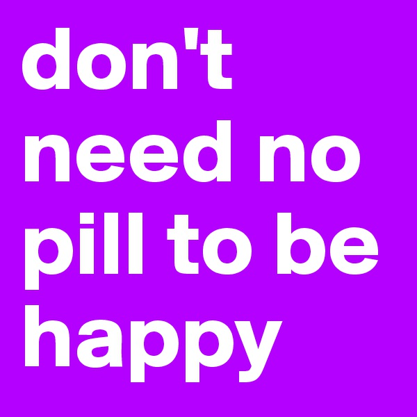 don't need no pill to be happy