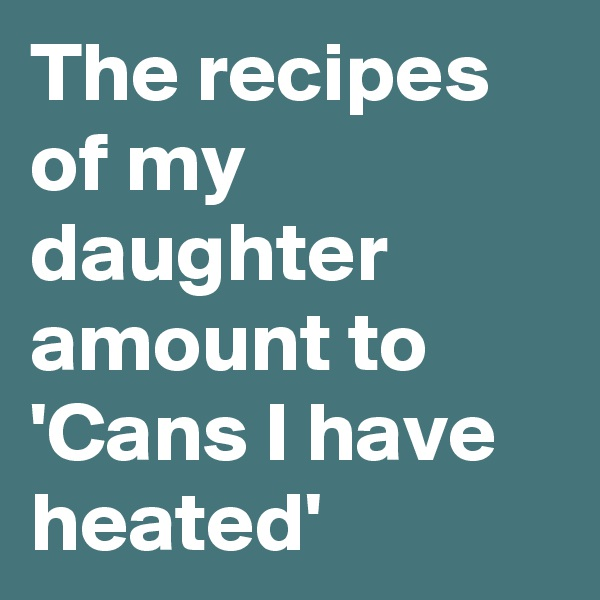 The recipes of my daughter amount to 'Cans I have heated'