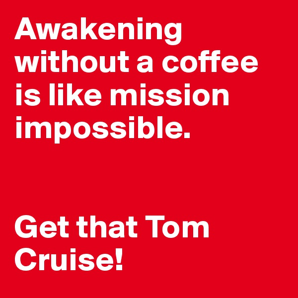 Awakening without a coffee is like mission impossible.    Get that Tom Cruise!