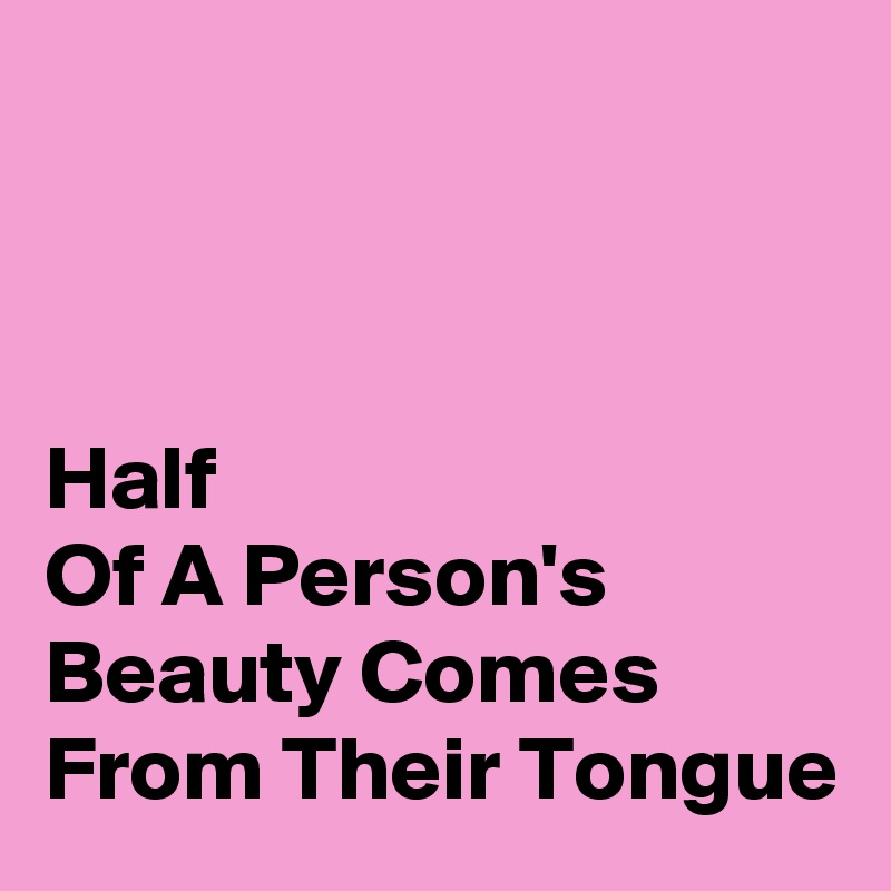 Half Of A Person's Beauty Comes From Their Tongue