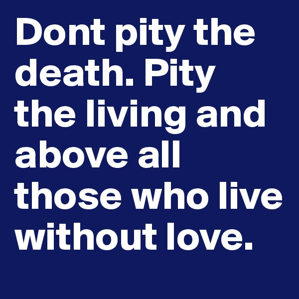 Dont pity the death. Pity the living and above all those who live without love.