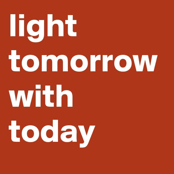 light tomorrow with today