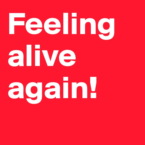 Feeling alive again!