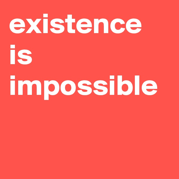 existence is impossible