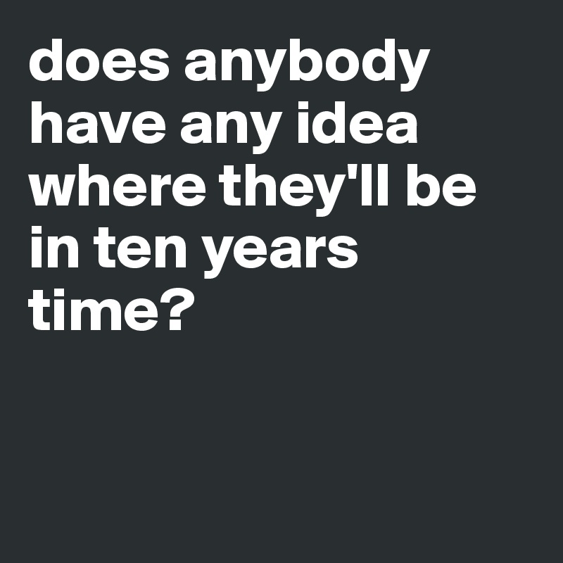 does anybody have any idea where they'll be in ten years time?