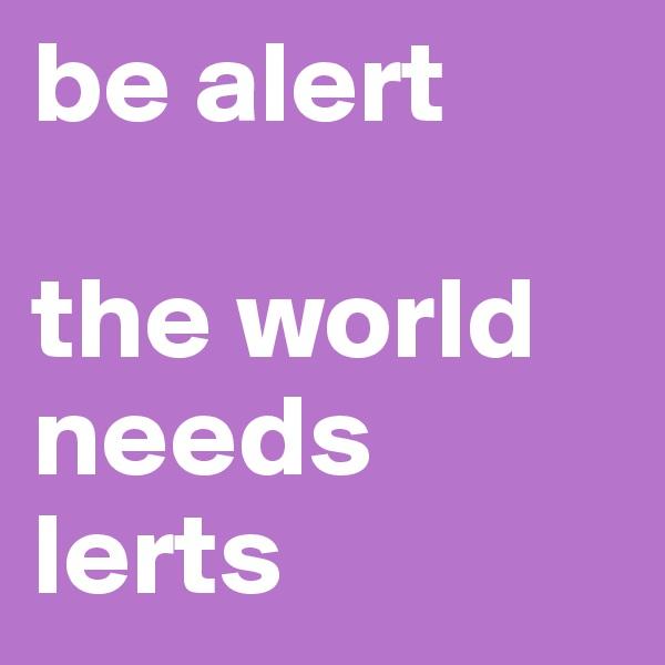 be alert  the world needs lerts