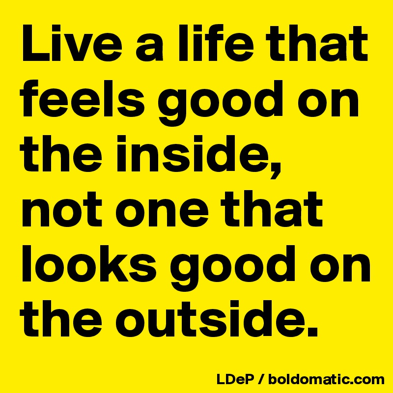Live a life that feels good on the inside, not one that looks good on the outside.