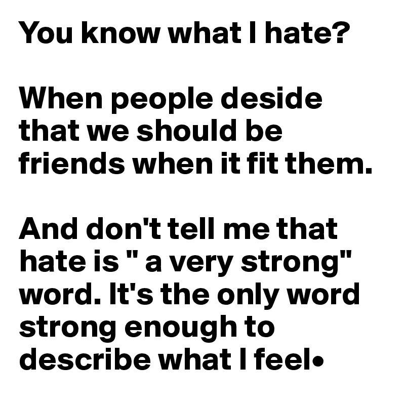"""You know what I hate?  When people deside that we should be friends when it fit them.  And don't tell me that hate is """" a very strong"""" word. It's the only word strong enough to describe what I feel•"""