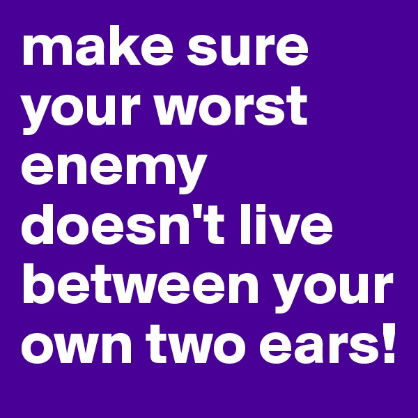 make sure your worst enemy doesn't live between your own two ears!