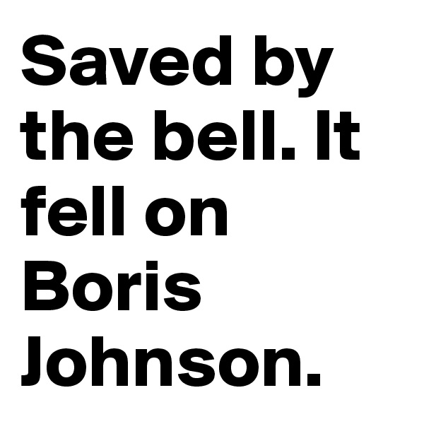 Saved by the bell. It fell on Boris Johnson.