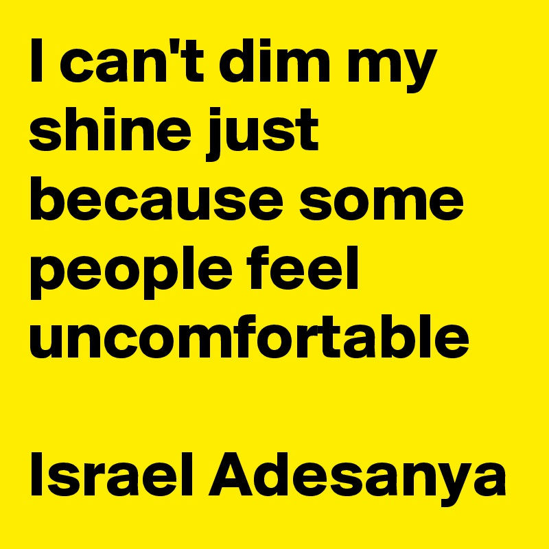 I can't dim my shine just because some people feel uncomfortable  Israel Adesanya