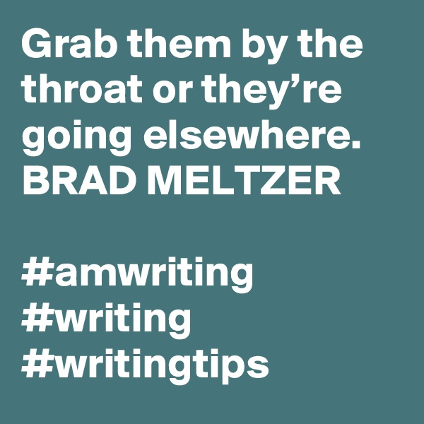 Grab them by the throat or they're going elsewhere. BRAD MELTZER  #amwriting #writing #writingtips