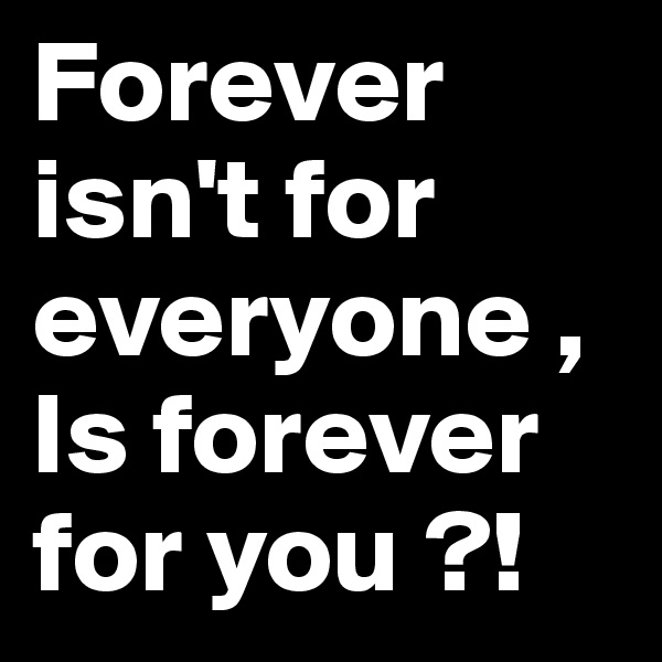 Forever isn't for everyone , Is forever for you ?!