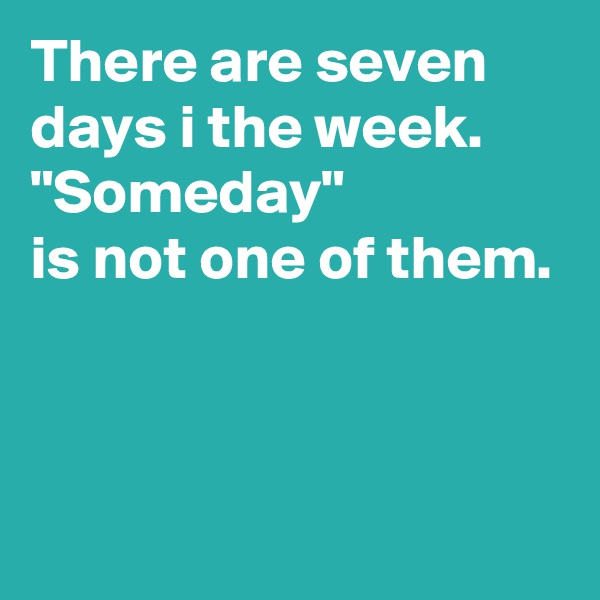 "There are seven days i the week. ""Someday""  is not one of them."