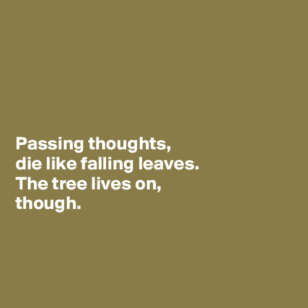 Passing thoughts,  die like falling leaves.  The tree lives on,  though.