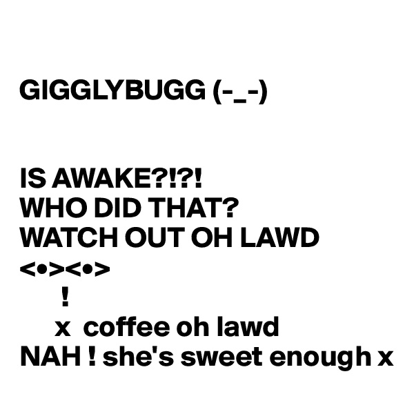 GIGGLYBUGG (-_-)   IS AWAKE?!?!  WHO DID THAT? WATCH OUT OH LAWD <•><•>        !       x  coffee oh lawd  NAH ! she's sweet enough x