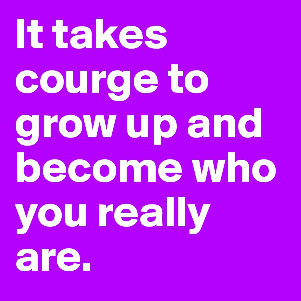 It takes courge to grow up and become who you really are.
