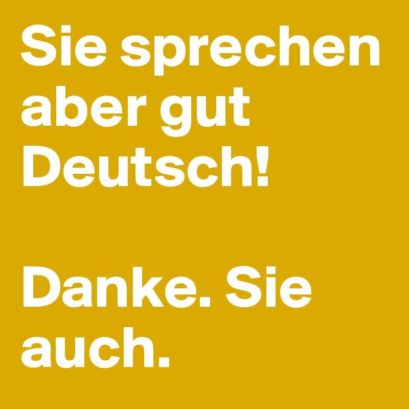 Sie sprechen aber gut Deutsch!  Danke. Sie auch.