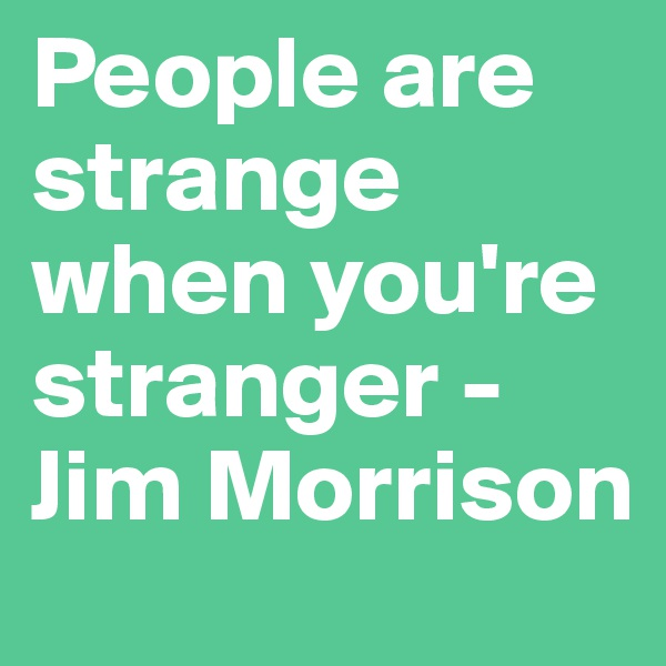 People are strange when you're stranger - Jim Morrison