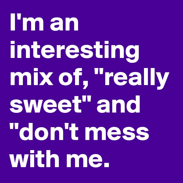 """I'm an interesting mix of, """"really sweet"""" and """"don't mess with me."""