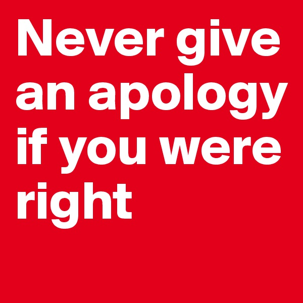 Never give an apology if you were right