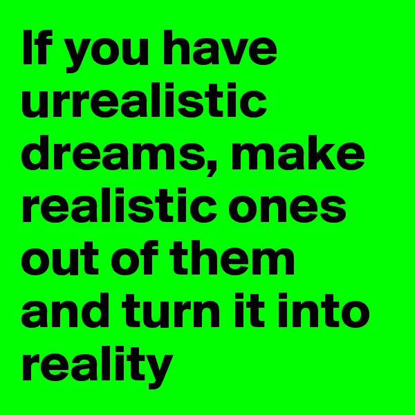 If you have urrealistic dreams, make realistic ones out of them and turn it into reality