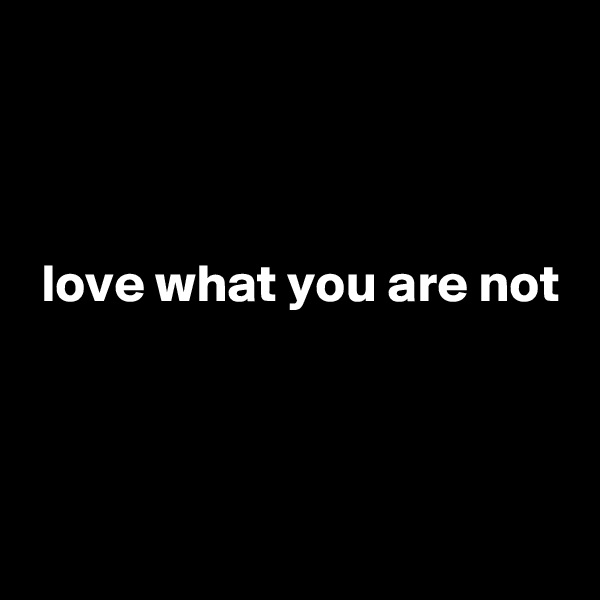 love what you are not