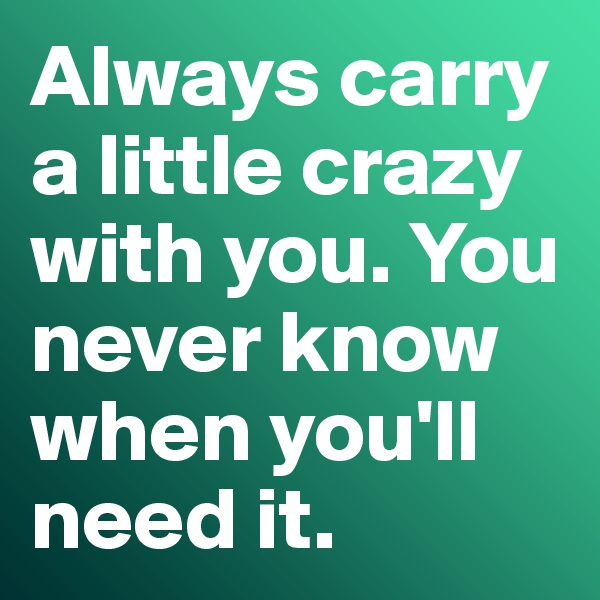 Always carry a little crazy with you. You never know when you'll need it.