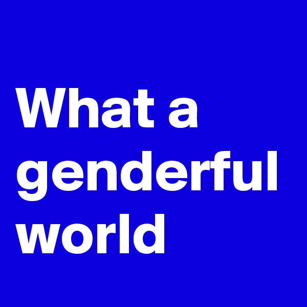 What a genderful world