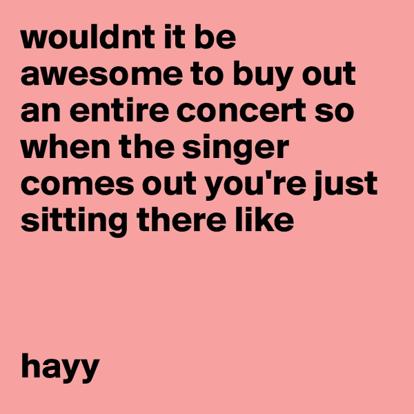 wouldnt it be awesome to buy out an entire concert so when the singer comes out you're just sitting there like    hayy
