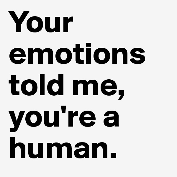 Your emotions told me, you're a human.