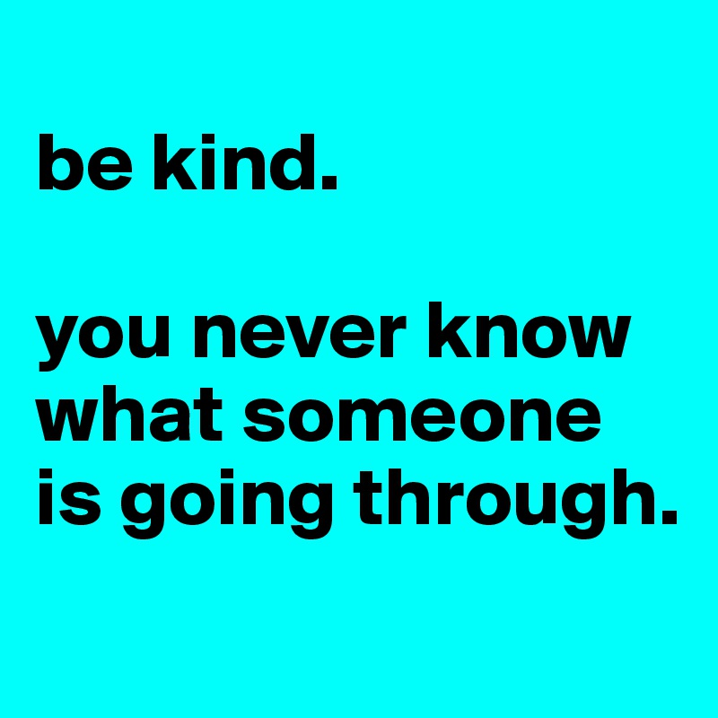 be kind.  you never know what someone is going through.