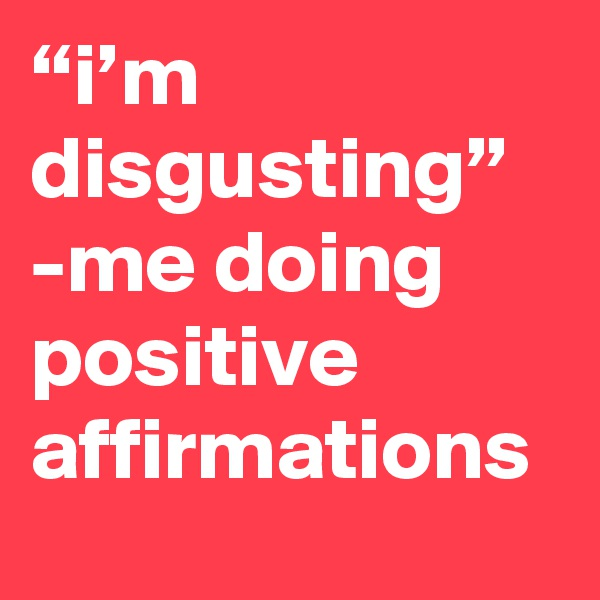 """""""i'm disgusting"""" -me doing positive affirmations"""