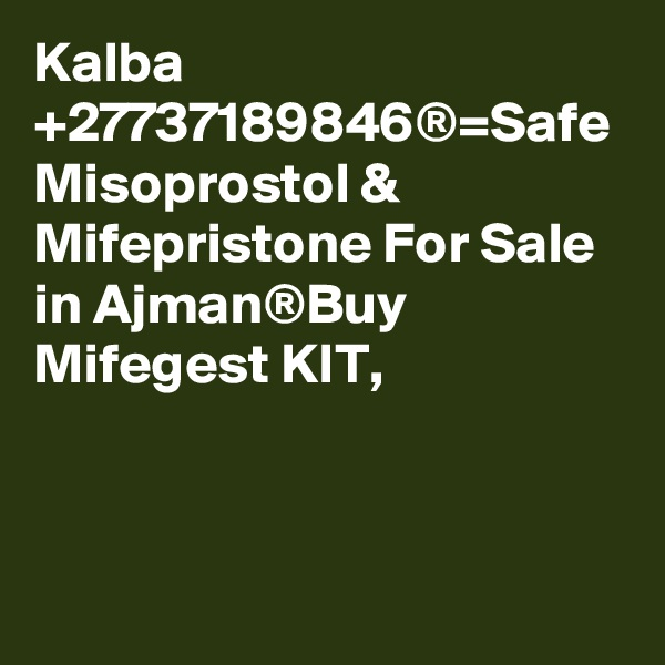 Kalba +27737189846®=Safe Misoprostol & Mifepristone For Sale in Ajman®Buy Mifegest KIT,