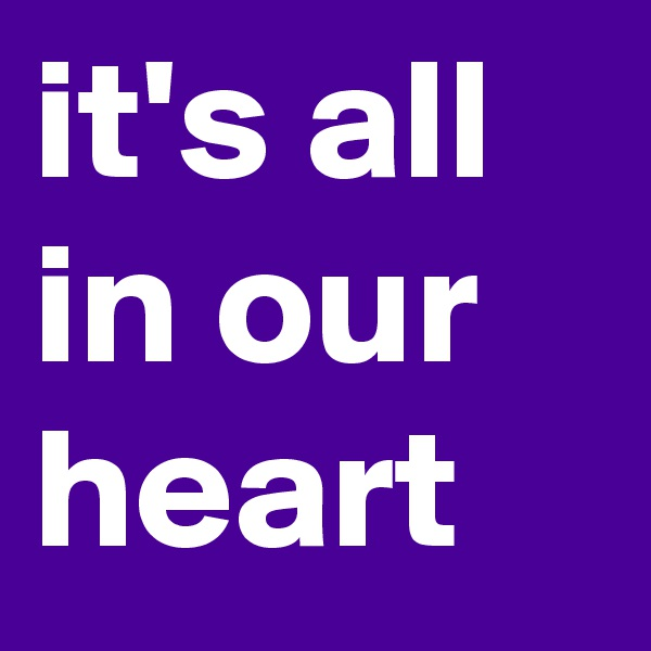 it's all in our heart
