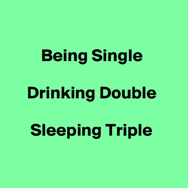 Being Single       Drinking Double        Sleeping Triple