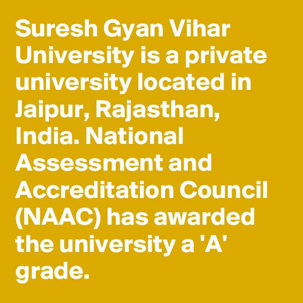 Suresh Gyan Vihar University is a private university located in Jaipur, Rajasthan, India. National Assessment and Accreditation Council (NAAC) has awarded the university a 'A' grade.