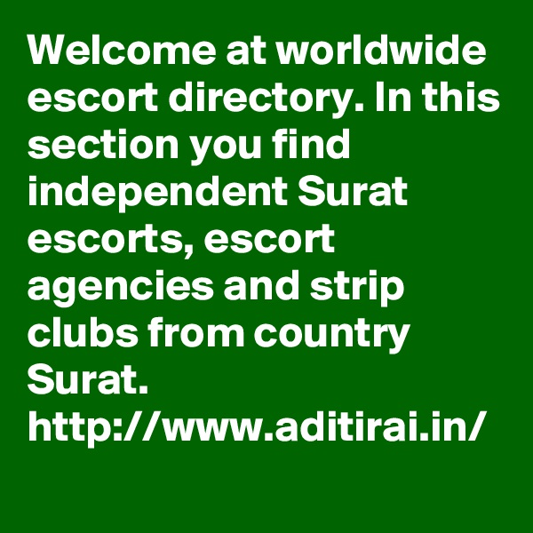 Welcome at worldwide escort directory. In this section you find independent Surat escorts, escort agencies and strip clubs from country Surat. http://www.aditirai.in/