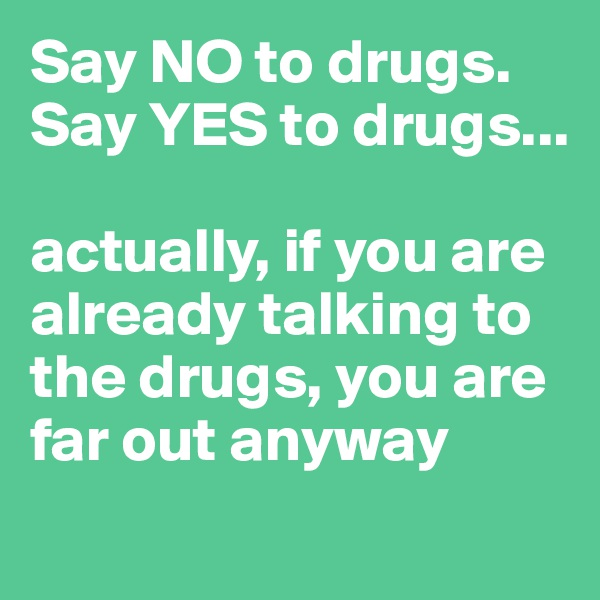 Say NO to drugs. Say YES to drugs...   actually, if you are already talking to the drugs, you are far out anyway
