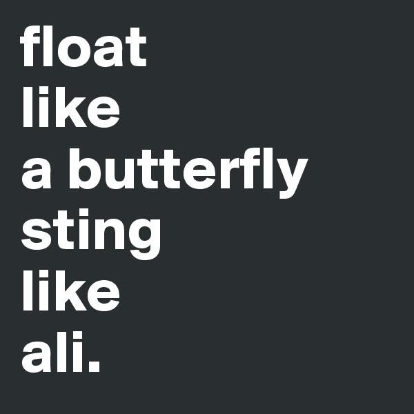 float like a butterfly sting like ali.