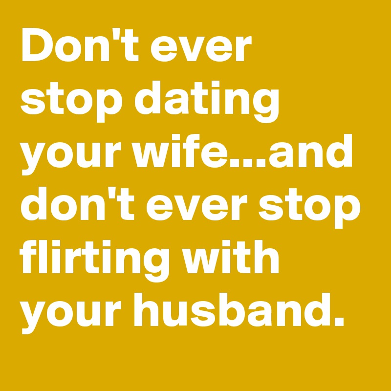 """don ever stop dating your wife """"don't ever stop dating your wife and don't ever stop flirting with your husband marriage is sighs, laughs, tears (repeat) don't let anyone deceive you with 'that' perfect instagram picture, every marriage has its own challenges but we only fail if we stop trying."""