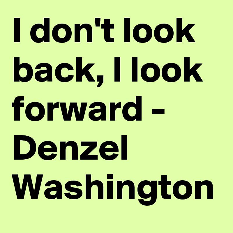 I don't look back, I look forward - Denzel Washington
