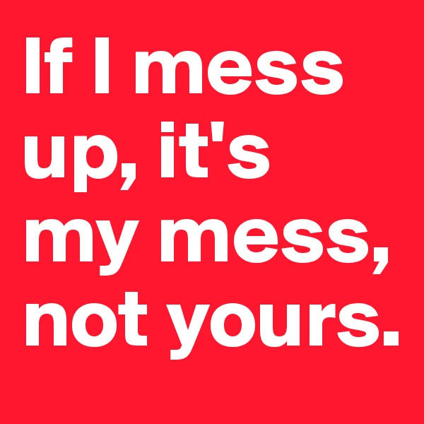 If I mess up, it's my mess, not yours.