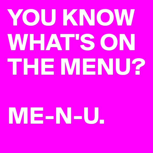 YOU KNOW WHAT'S ON THE MENU?  ME-N-U.