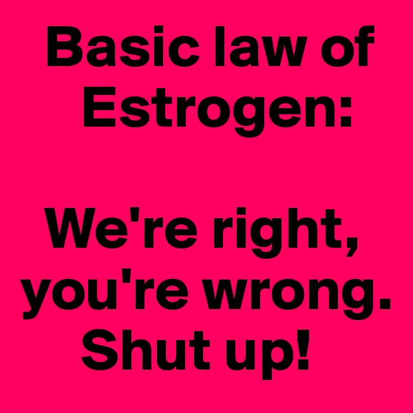 Basic law of      Estrogen:    We're right, you're wrong.      Shut up!